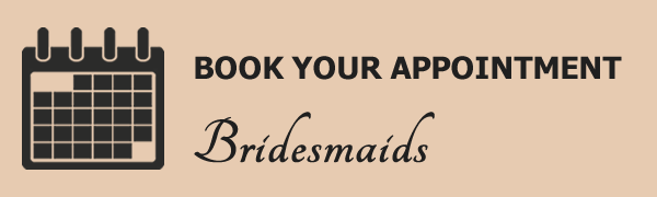 Book your bridesmaids appointment.